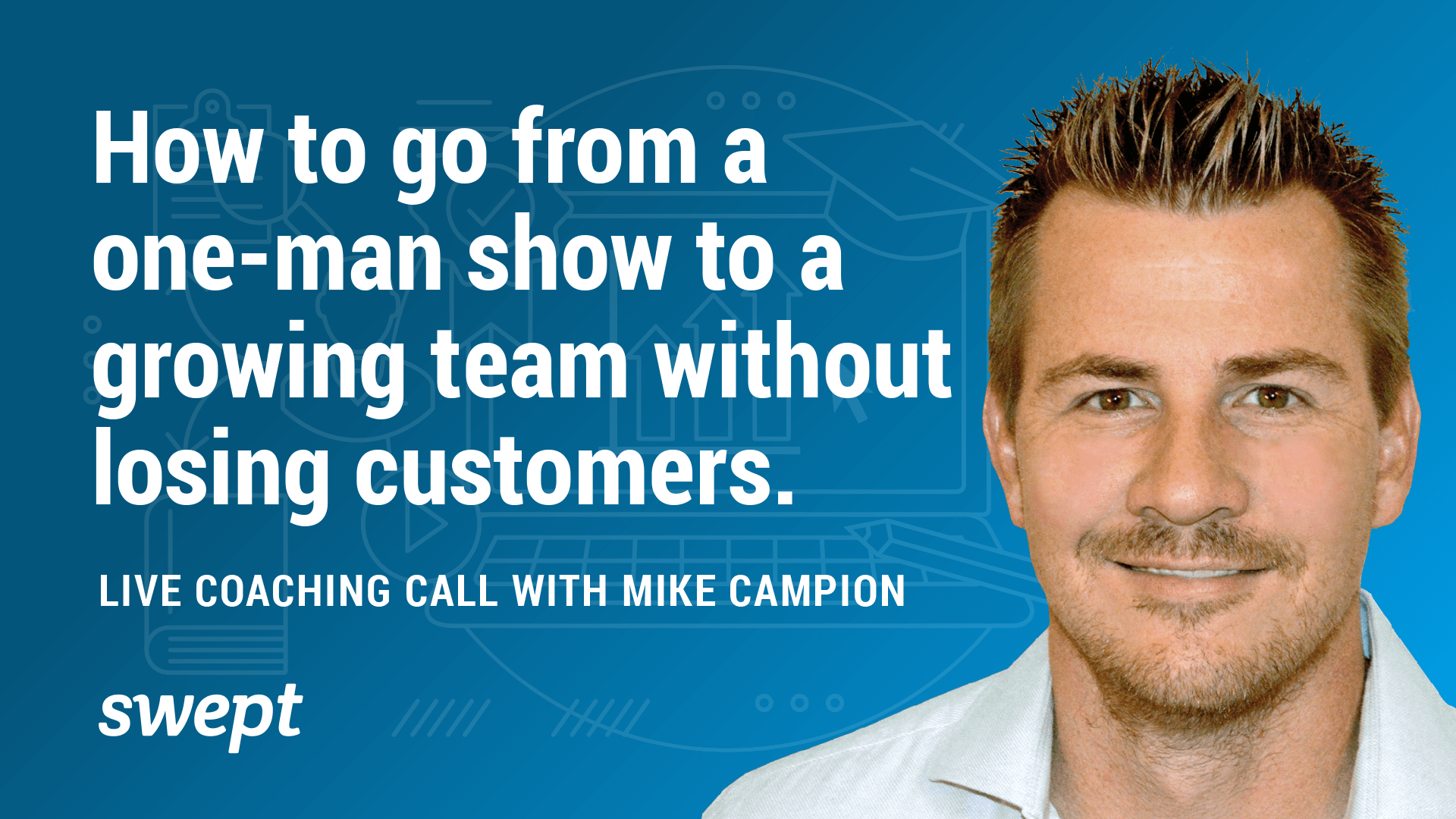 How to go from a one-man show to a growing team without losing customers: Live Coaching Call with Mike Campion!